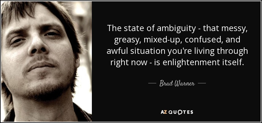 The state of ambiguity - that messy, greasy, mixed-up, confused, and awful situation you're living through right now - is enlightenment itself. - Brad Warner