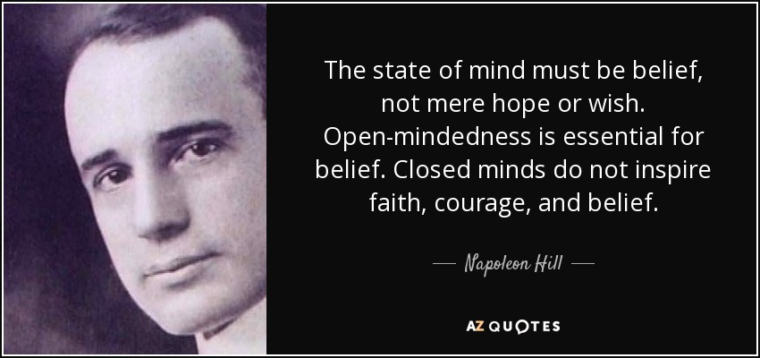 The state of mind must be belief, not mere hope or wish. Open-mindedness is essential for belief. Closed minds do not inspire faith, courage, and belief. - Napoleon Hill