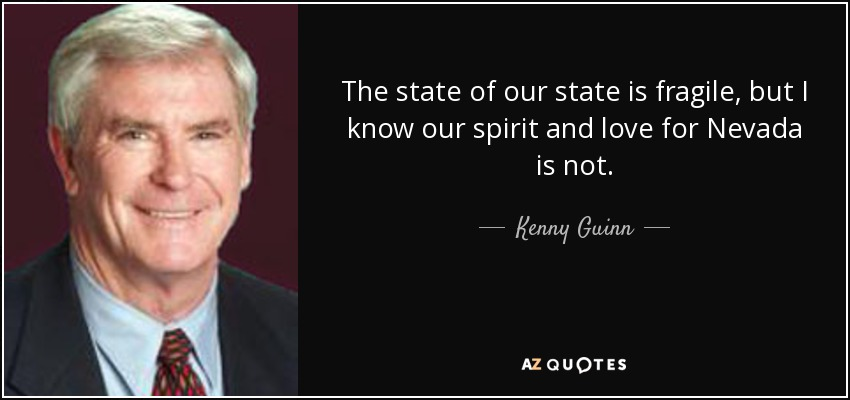The state of our state is fragile, but I know our spirit and love for Nevada is not. - Kenny Guinn