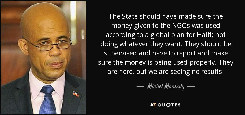 The State should have made sure the money given to the NGOs was used according to a global plan for Haiti; not doing whatever they want. They should be supervised and have to report and make sure the money is being used properly. They are here, but we are seeing no results. - Michel Martelly