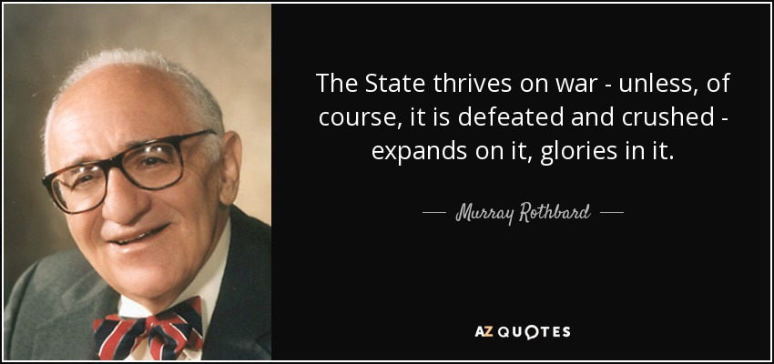 The State thrives on war - unless, of course, it is defeated and crushed - expands on it, glories in it. - Murray Rothbard