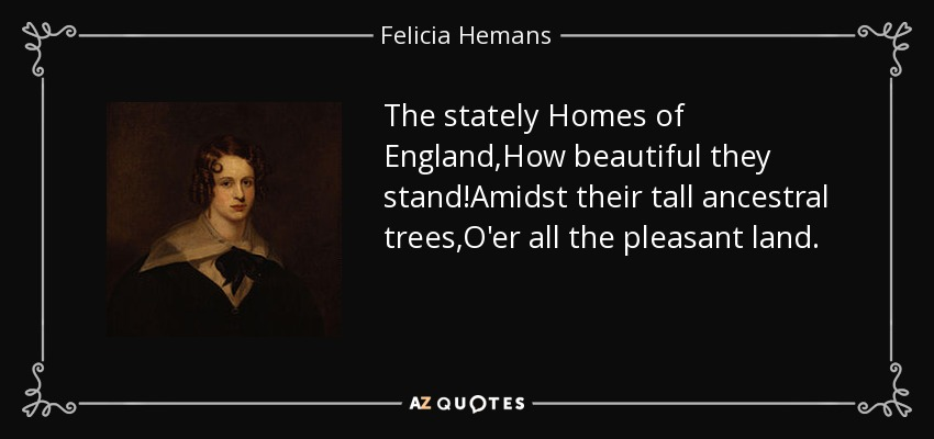 The stately Homes of England,How beautiful they stand!Amidst their tall ancestral trees,O'er all the pleasant land. - Felicia Hemans