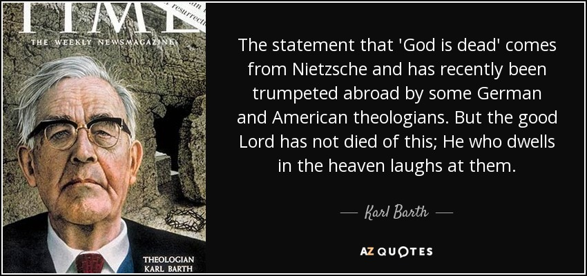 The statement that 'God is dead' comes from Nietzsche and has recently been trumpeted abroad by some German and American theologians. But the good Lord has not died of this; He who dwells in the heaven laughs at them. - Karl Barth