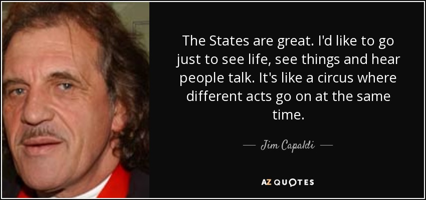The States are great. I'd like to go just to see life, see things and hear people talk. It's like a circus where different acts go on at the same time. - Jim Capaldi