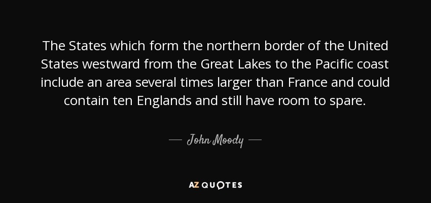 The States which form the northern border of the United States westward from the Great Lakes to the Pacific coast include an area several times larger than France and could contain ten Englands and still have room to spare. - John Moody
