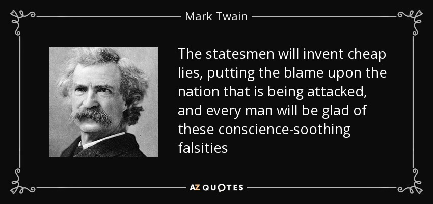 The statesmen will invent cheap lies, putting the blame upon the nation that is being attacked, and every man will be glad of these conscience-soothing falsities - Mark Twain