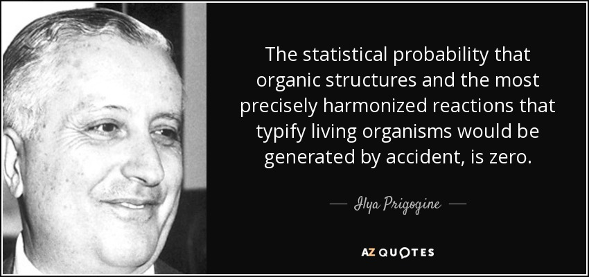 The statistical probability that organic structures and the most precisely harmonized reactions that typify living organisms would be generated by accident, is zero. - Ilya Prigogine