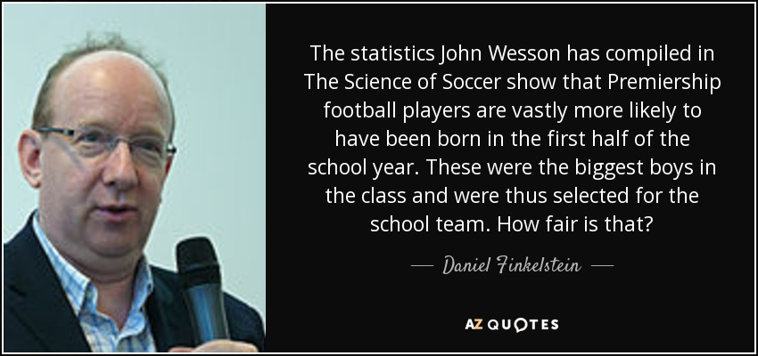 The statistics John Wesson has compiled in The Science of Soccer show that Premiership football players are vastly more likely to have been born in the first half of the school year. These were the biggest boys in the class and were thus selected for the school team. How fair is that? - Daniel Finkelstein