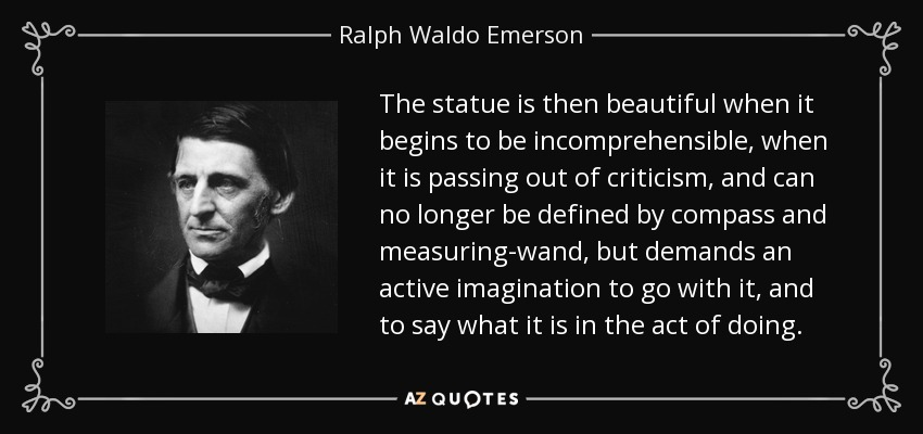The statue is then beautiful when it begins to be incomprehensible, when it is passing out of criticism, and can no longer be defined by compass and measuring-wand, but demands an active imagination to go with it, and to say what it is in the act of doing. - Ralph Waldo Emerson