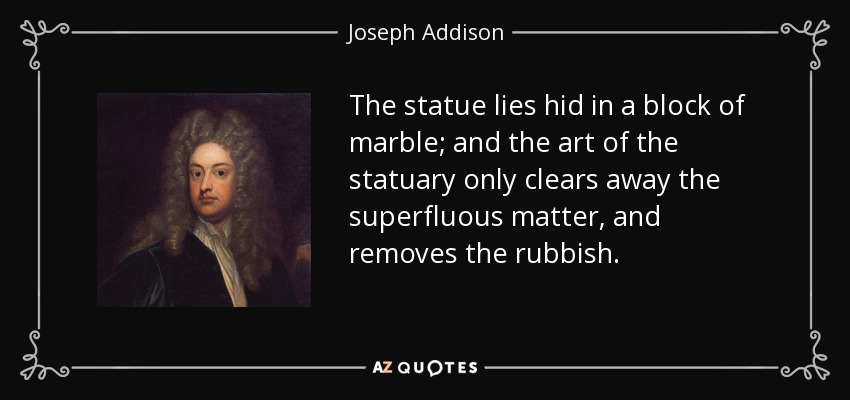 The statue lies hid in a block of marble; and the art of the statuary only clears away the superfluous matter, and removes the rubbish. - Joseph Addison
