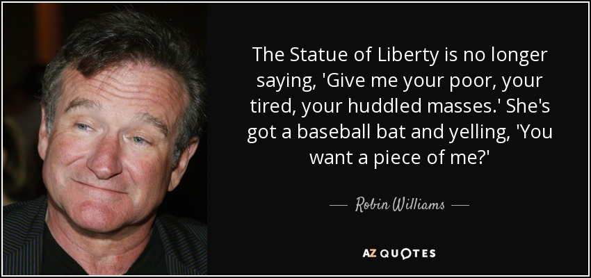 The Statue of Liberty is no longer saying, 'Give me your poor, your tired, your huddled masses.' She's got a baseball bat and yelling, 'You want a piece of me?' - Robin Williams