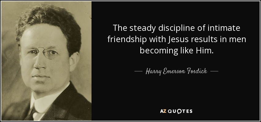 The steady discipline of intimate friendship with Jesus results in men becoming like Him. - Harry Emerson Fosdick