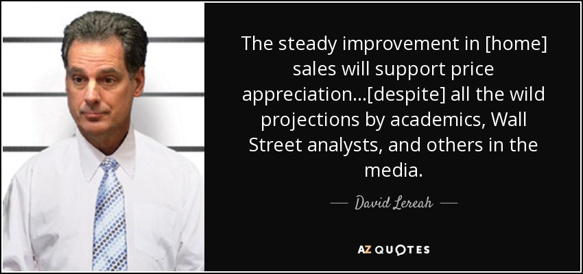 The steady improvement in [home] sales will support price appreciation...[despite] all the wild projections by academics, Wall Street analysts, and others in the media. - David Lereah