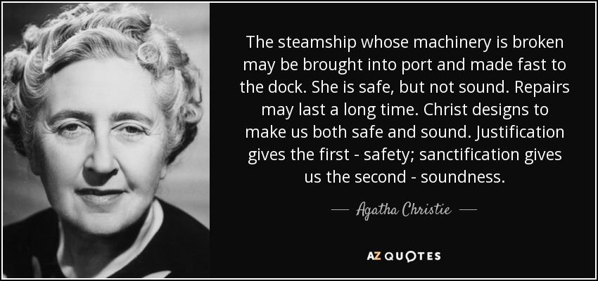 The steamship whose machinery is broken may be brought into port and made fast to the dock. She is safe, but not sound. Repairs may last a long time. Christ designs to make us both safe and sound. Justification gives the first - safety; sanctification gives us the second - soundness. - Agatha Christie
