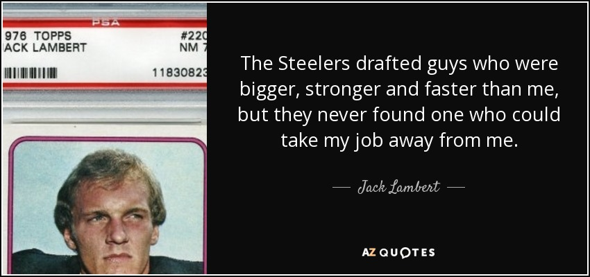 The Steelers drafted guys who were bigger, stronger and faster than me, but they never found one who could take my job away from me. - Jack Lambert