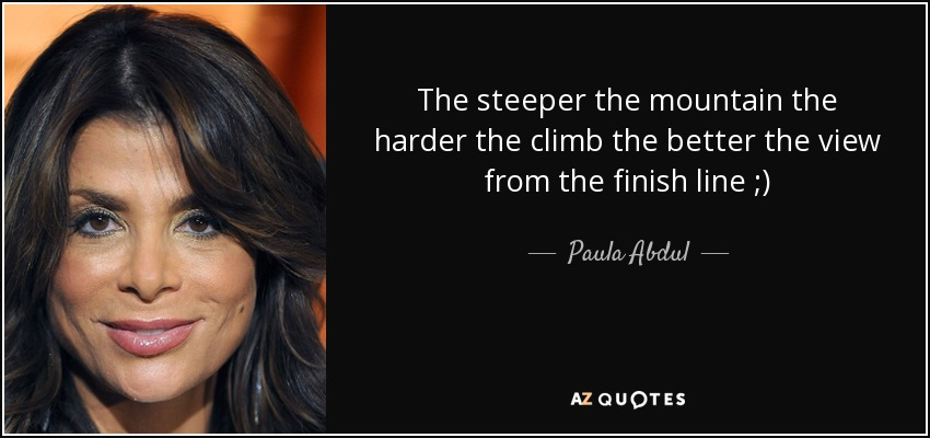 The steeper the mountain the harder the climb the better the view from the finish line ;) - Paula Abdul