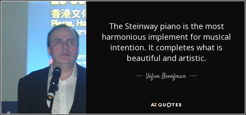 The Steinway piano is the most harmonious implement for musical intention. It completes what is beautiful and artistic. - Yefim Bronfman