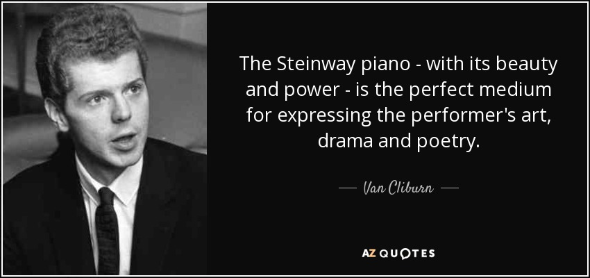 The Steinway piano - with its beauty and power - is the perfect medium for expressing the performer's art, drama and poetry. - Van Cliburn