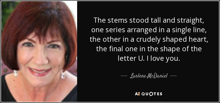 The stems stood tall and straight, one series arranged in a single line, the other in a crudely shaped heart, the final one in the shape of the letter U. I love you. - Lurlene McDaniel