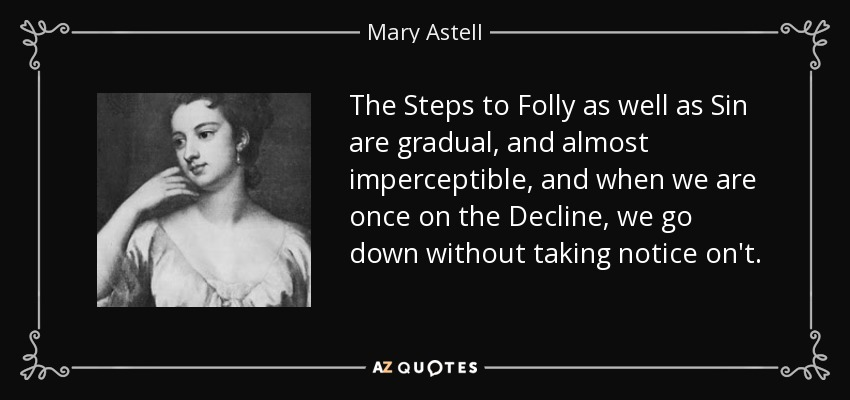 The Steps to Folly as well as Sin are gradual, and almost imperceptible, and when we are once on the Decline, we go down without taking notice on't. - Mary Astell