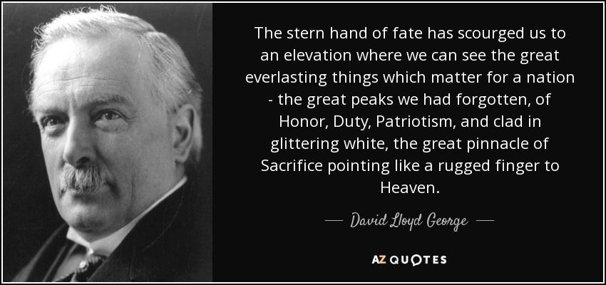 The stern hand of fate has scourged us to an elevation where we can see the great everlasting things which matter for a nation - the great peaks we had forgotten, of Honor, Duty, Patriotism, and clad in glittering white, the great pinnacle of Sacrifice pointing like a rugged finger to Heaven. - David Lloyd George
