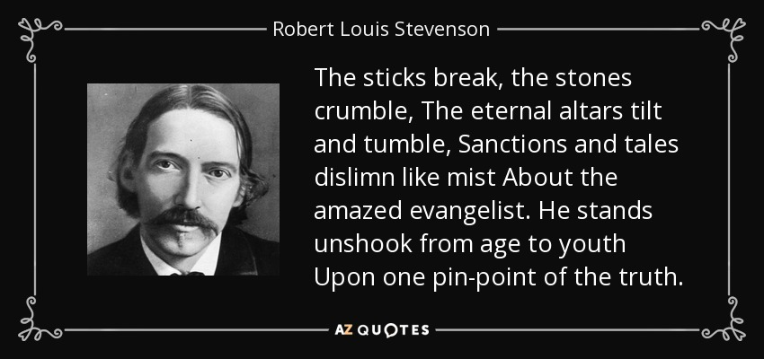 The sticks break, the stones crumble, The eternal altars tilt and tumble, Sanctions and tales dislimn like mist About the amazed evangelist. He stands unshook from age to youth Upon one pin-point of the truth. - Robert Louis Stevenson