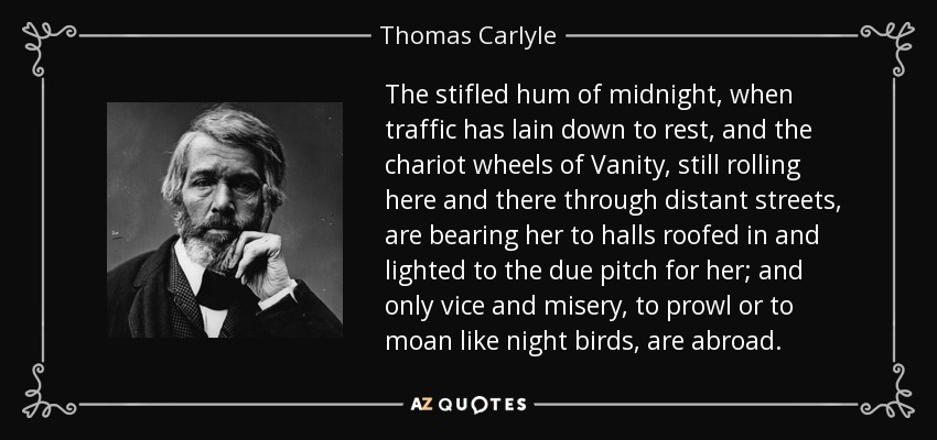 The stifled hum of midnight, when traffic has lain down to rest, and the chariot wheels of Vanity, still rolling here and there through distant streets, are bearing her to halls roofed in and lighted to the due pitch for her; and only vice and misery, to prowl or to moan like night birds, are abroad. - Thomas Carlyle