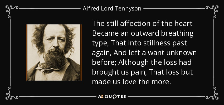 The still affection of the heart Became an outward breathing type, That into stillness past again, And left a want unknown before; Although the loss had brought us pain, That loss but made us love the more. - Alfred Lord Tennyson