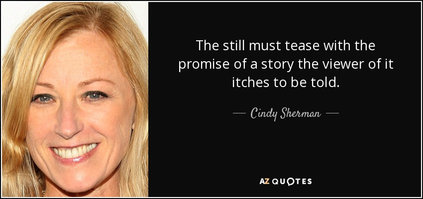 The still must tease with the promise of a story the viewer of it itches to be told. - Cindy Sherman