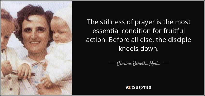 The stillness of prayer is the most essential condition for fruitful action. Before all else, the disciple kneels down. - Gianna Beretta Molla