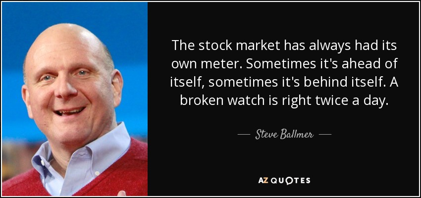 The stock market has always had its own meter. Sometimes it's ahead of itself, sometimes it's behind itself. A broken watch is right twice a day. - Steve Ballmer