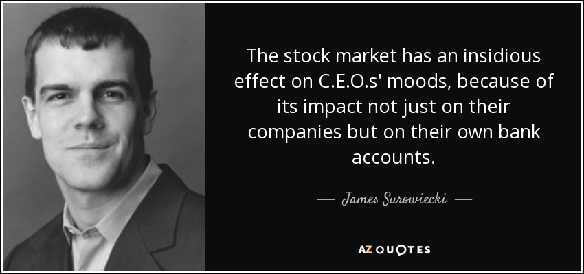The stock market has an insidious effect on C.E.O.s' moods, because of its impact not just on their companies but on their own bank accounts. - James Surowiecki