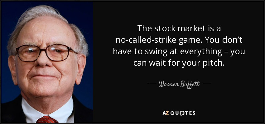 The stock market is a no-called-strike game. You don't have to swing at everything – you can wait for your pitch. - Warren Buffett