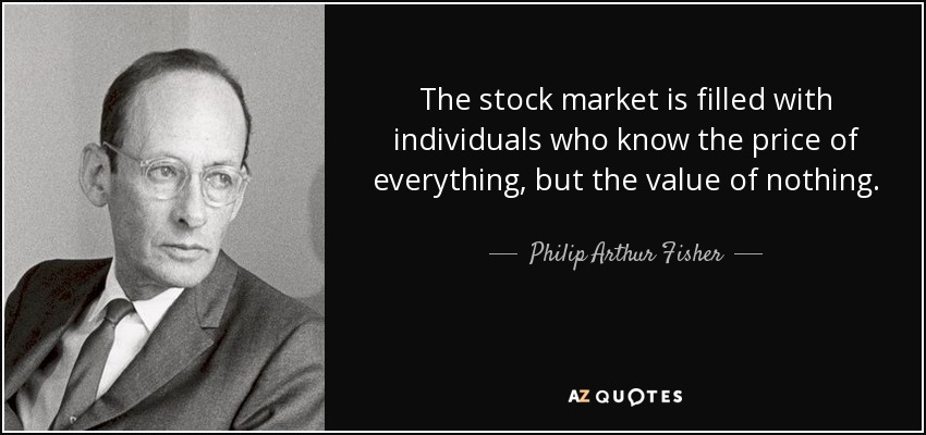 The stock market is filled with individuals who know the price of everything, but the value of nothing. - Philip Arthur Fisher