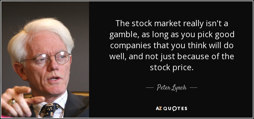 The stock market really isn't a gamble, as long as you pick good companies that you think will do well, and not just because of the stock price. - Peter Lynch
