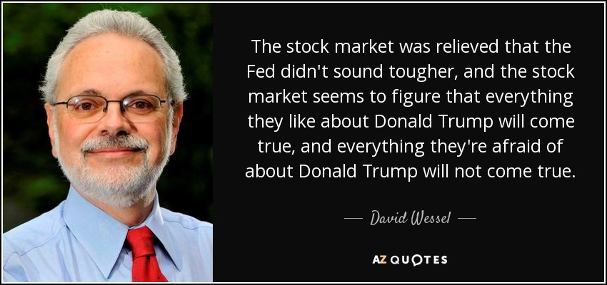 The stock market was relieved that the Fed didn't sound tougher, and the stock market seems to figure that everything they like about Donald Trump will come true, and everything they're afraid of about Donald Trump will not come true. - David Wessel