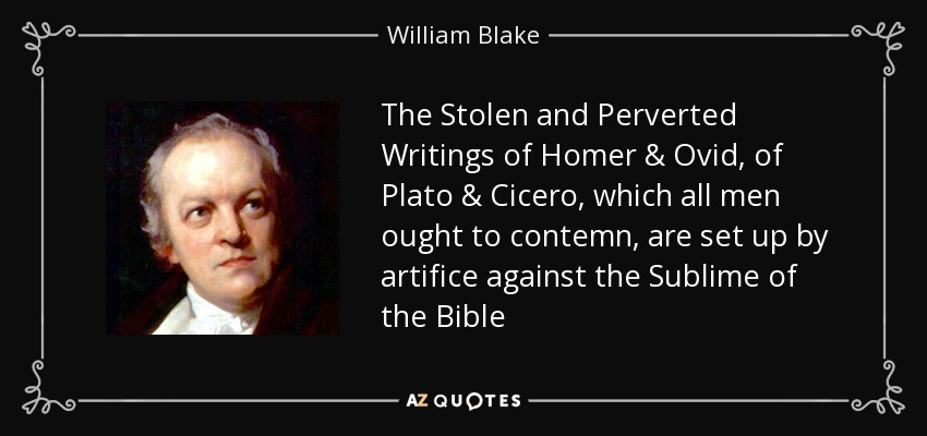 The Stolen and Perverted Writings of Homer & Ovid, of Plato & Cicero, which all men ought to contemn, are set up by artifice against the Sublime of the Bible - William Blake