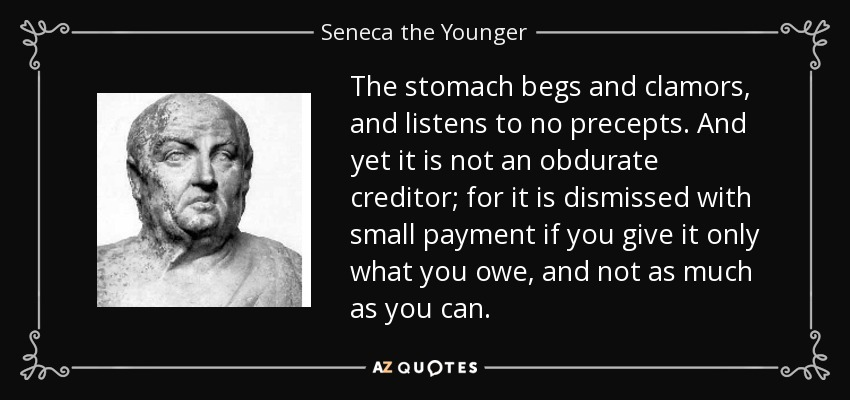 The stomach begs and clamors, and listens to no precepts. And yet it is not an obdurate creditor; for it is dismissed with small payment if you give it only what you owe, and not as much as you can. - Seneca the Younger