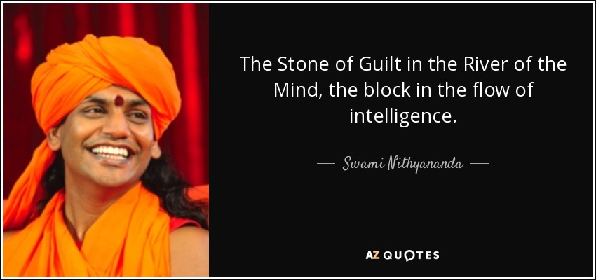 The Stone of Guilt in the River of the Mind, the block in the flow of intelligence. - Swami Nithyananda