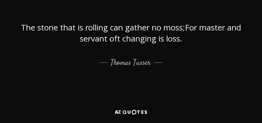 The stone that is rolling can gather no moss;For master and servant oft changing is loss. - Thomas Tusser