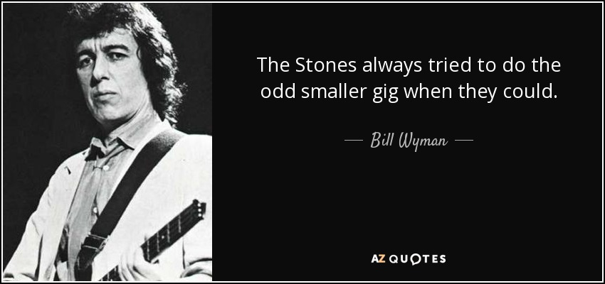The Stones always tried to do the odd smaller gig when they could. - Bill Wyman
