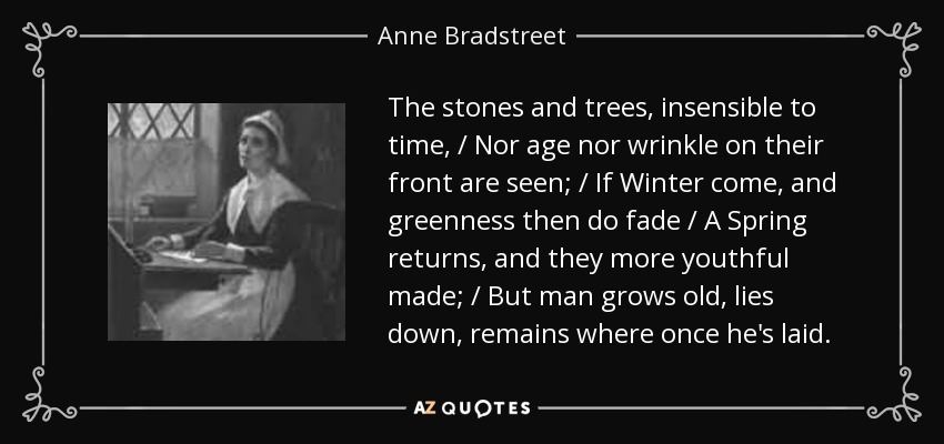 The stones and trees, insensible to time, / Nor age nor wrinkle on their front are seen; / If Winter come, and greenness then do fade / A Spring returns, and they more youthful made; / But man grows old, lies down, remains where once he's laid. - Anne Bradstreet