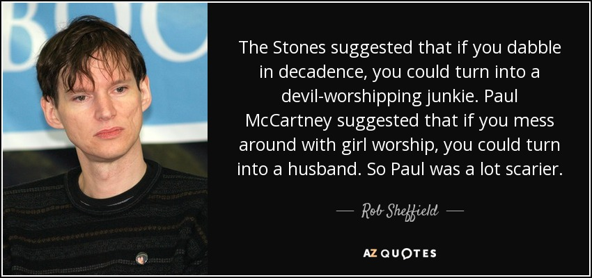 The Stones suggested that if you dabble in decadence, you could turn into a devil-worshipping junkie. Paul McCartney suggested that if you mess around with girl worship, you could turn into a husband. So Paul was a lot scarier. - Rob Sheffield