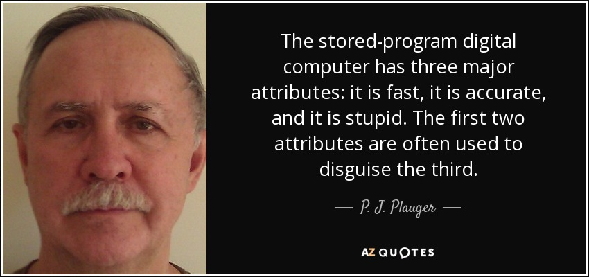 The stored-program digital computer has three major attributes: it is fast, it is accurate, and it is stupid. The first two attributes are often used to disguise the third. - P. J. Plauger