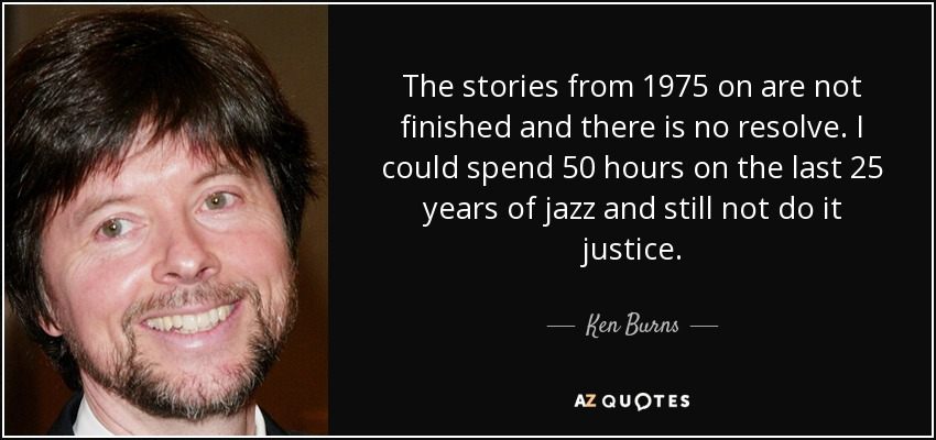 The stories from 1975 on are not finished and there is no resolve. I could spend 50 hours on the last 25 years of jazz and still not do it justice. - Ken Burns