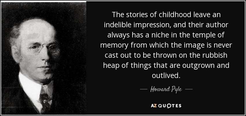 The stories of childhood leave an indelible impression, and their author always has a niche in the temple of memory from which the image is never cast out to be thrown on the rubbish heap of things that are outgrown and outlived. - Howard Pyle