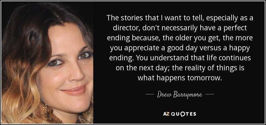 The stories that I want to tell, especially as a director, don't necessarily have a perfect ending because, the older you get, the more you appreciate a good day versus a happy ending. You understand that life continues on the next day; the reality of things is what happens tomorrow. - Drew Barrymore