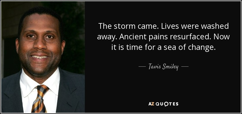 The storm came. Lives were washed away. Ancient pains resurfaced. Now it is time for a sea of change. - Tavis Smiley