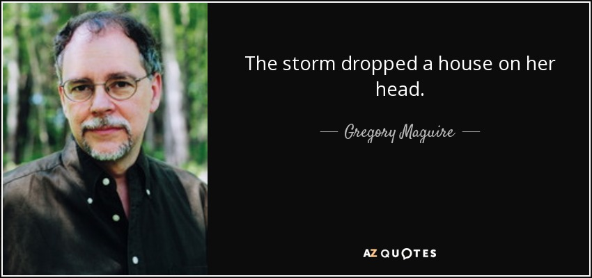 The storm dropped a house on her head. - Gregory Maguire