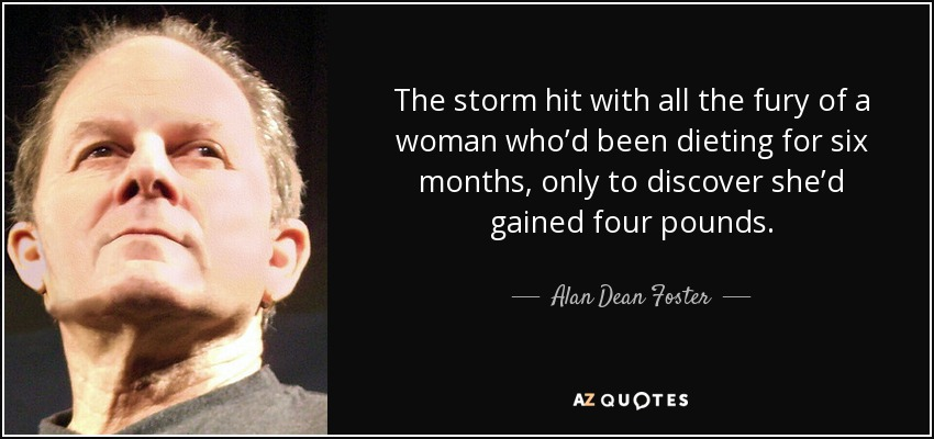 The storm hit with all the fury of a woman who'd been dieting for six months, only to discover she'd gained four pounds. - Alan Dean Foster